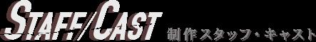 STAFF/CAST 製作スタッフ・キャスト